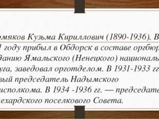 Пермяков Кузьма Кириллович (1890-1936). В 1931 году прибыл в Обдорск в соста