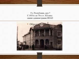 Ул. Республики, дом 7 С 1933 г. по 70-е гг. XX века здание администрации ЯНАО