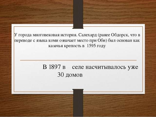 У города многовековая история. Салехард (ранее Обдорск, что в переводе с язы...