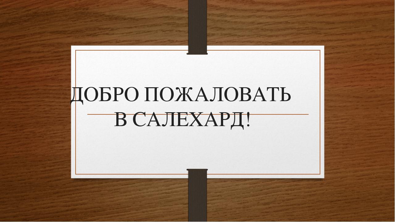 ДОБРО ПОЖАЛОВАТЬ В САЛЕХАРД!