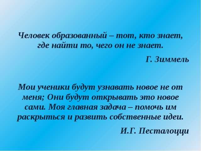 Человек образованный – тот, кто знает, где найти то, чего он не знает. Г. Зи...