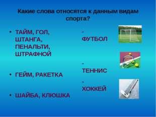 Какие слова относятся к данным видам спорта? ТАЙМ, ГОЛ, ШТАНГА, ПЕНАЛЬТИ, ШТР
