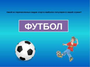 Какой из перечисленных видов спорта наиболее популярен в нашей стране? ФУТБОЛ