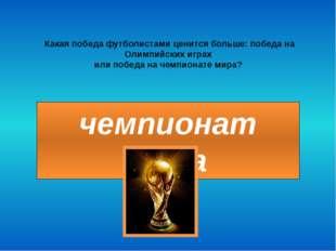 чемпионат мира Какая победа футболистами ценится больше: победа на Олимпийски