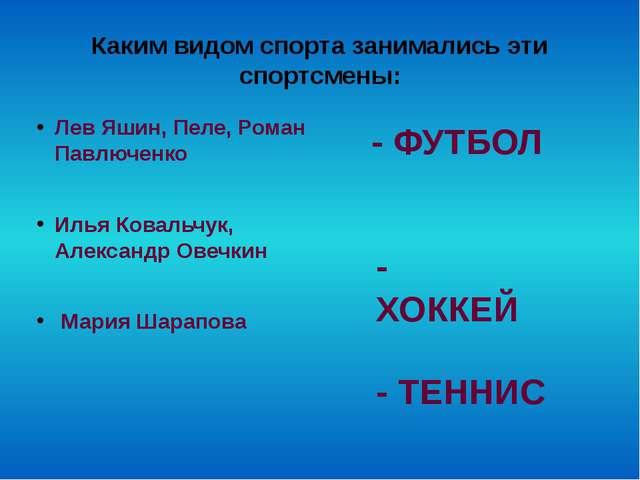 Каким видом спорта занимались эти спортсмены: Лев Яшин, Пеле, Роман Павлюченк...