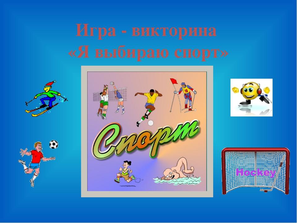 Игра - викторина «Я выбираю спорт»