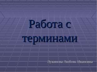 Работа с терминами Лукинова Любовь Ивановна