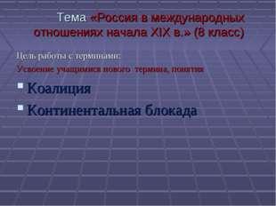 Тема «Россия в международных отношениях начала XIX в.» (8 класс) Цель работы