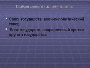 Подбери синоним к данному понятию Союз государств военно-политический союз; б
