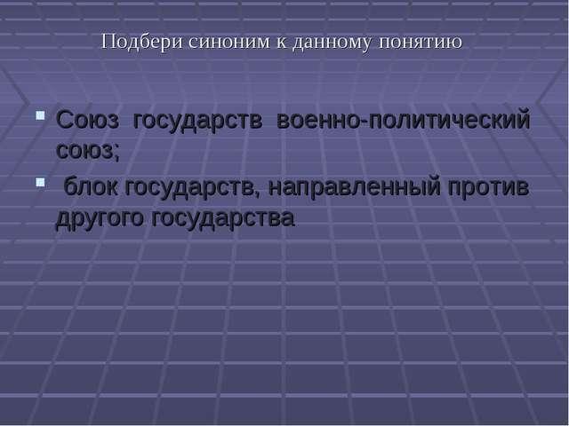 Подбери синоним к данному понятию Союз государств военно-политический союз; б...