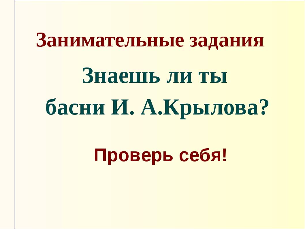 Занимательные задания Знаешь ли ты басни И. А.Крылова? Проверь себя!