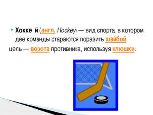 Хокке́й (англ.Hockey)— вид спорта, в котором две команды стараются поразить