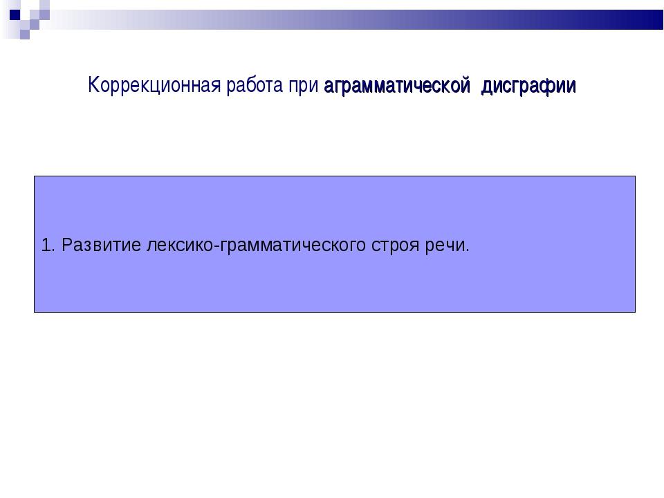 Коррекционная работа при аграмматической дисграфии 1. Развитие лексико-грамма...