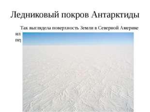 Ледниковый покров Антарктиды Так выглядела поверхность Земли в Северной Амери