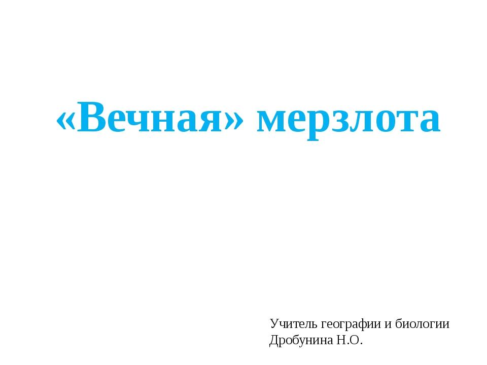 «Вечная» мерзлота Учитель географии и биологии Дробунина Н.О.
