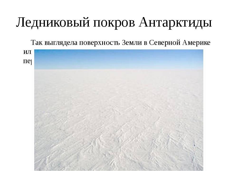 Ледниковый покров Антарктиды Так выглядела поверхность Земли в Северной Амери...