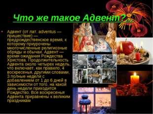 Что же такое Адвент?... Адвент (от лат. adventus — пришествие) — предрождеств