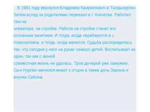 В 1981 году вернулся ВладимирКаиркеновичвТалдыкурган. Затем вслед зародителям