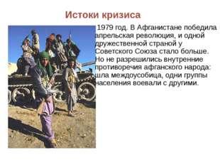 Истоки кризиса 1979 год. В Афганистане победила апрельская революция, и одной