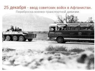 25 декабря - ввод советских войск в Афганистан. Переброска военно-транспортн
