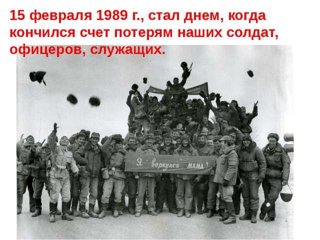 15 февраля 1989 г., стал днем, когда кончился счет потерям наших солдат, офи...