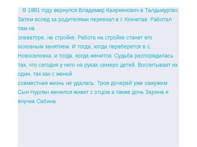 В 1981 году вернулся ВладимирКаиркеновичвТалдыкурган. Затем вслед зародителям...