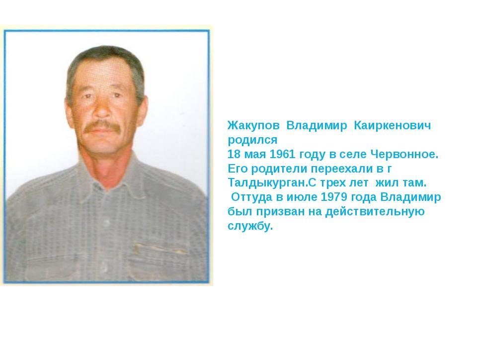 Жакупов Владимир Каиркенович родился 18 мая 1961 году в селе Червонное. Его р...