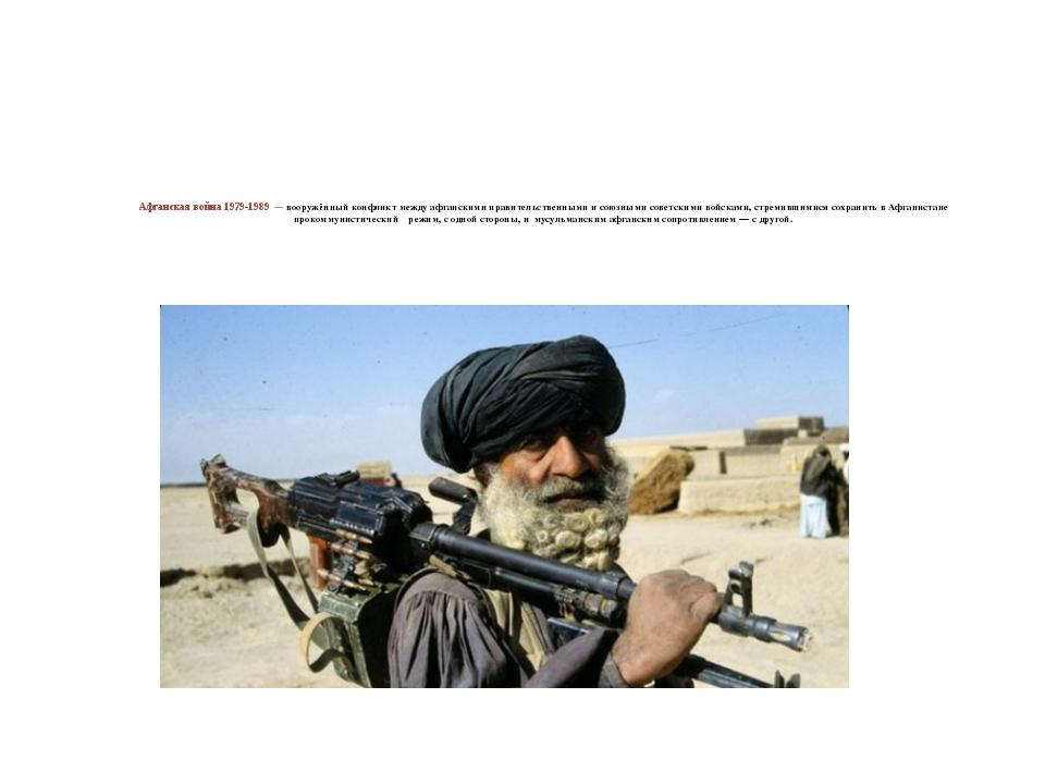 Афганская война 1979-1989 — вооружённый конфликт между афганскимиправительст...