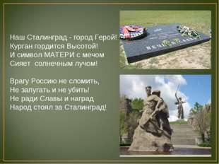 Наш Сталинград - город Герой! Курган гордится Высотой! И символ МАТЕРИ с мечо