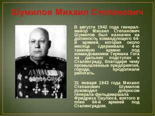 В августе 1942 года генерал-майор Михаил Степанович Шумилов был назначен на д