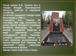 После войны Я.Ф. Павлов жил в городе Валдай Новгородской области, работал в н