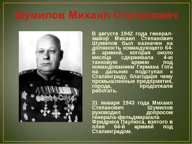 В августе 1942 года генерал-майор Михаил Степанович Шумилов был назначен на д...