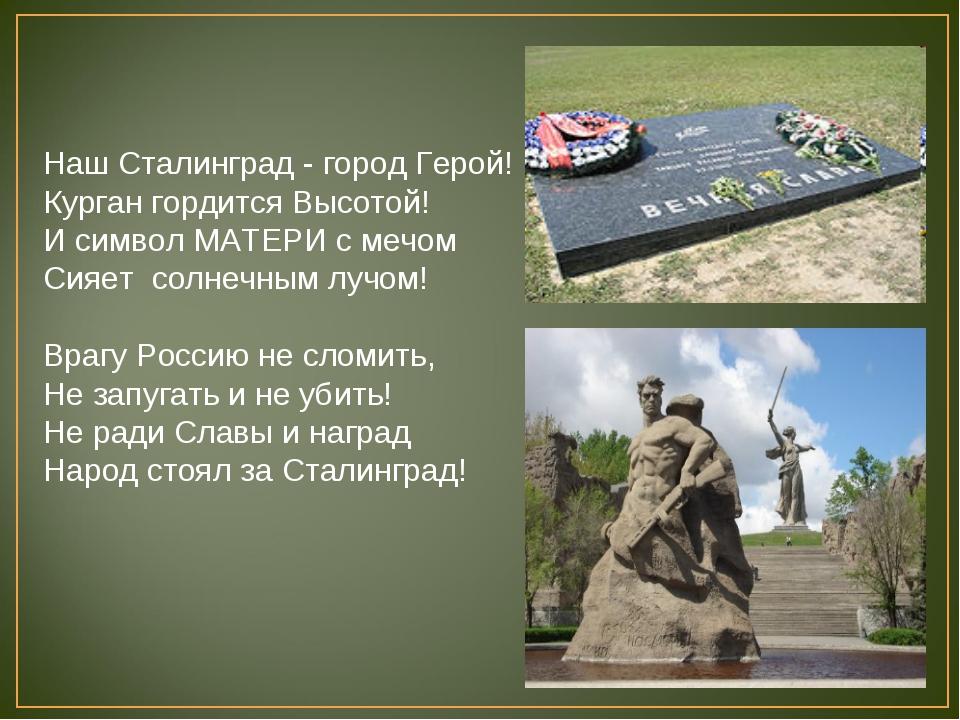 Наш Сталинград - город Герой! Курган гордится Высотой! И символ МАТЕРИ с мечо...