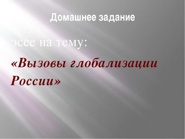 Домашнее задание эссе на тему: «Вызовы глобализации России»