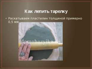 Как лепить тарелку Раскатываем пластилин толщиной примерно 0,5 мм,