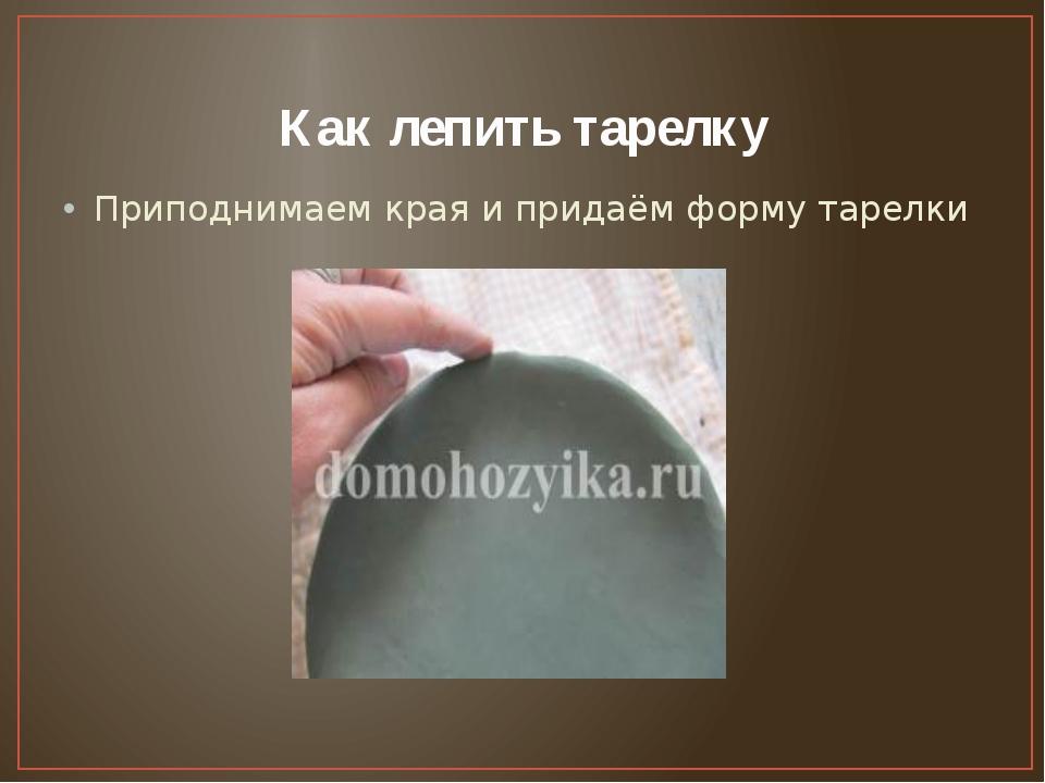 Как лепить тарелку Приподнимаем края и придаём форму тарелки