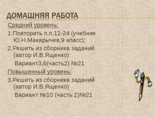 Средний уровень: 1.Повторить п.п.12-24 (учебник Ю.Н.Макарычев,9 класс); 2.Реш