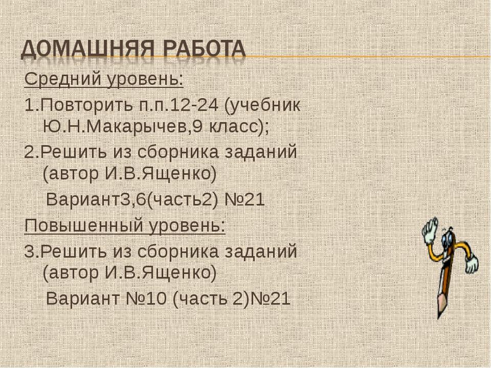 Средний уровень: 1.Повторить п.п.12-24 (учебник Ю.Н.Макарычев,9 класс); 2.Реш...