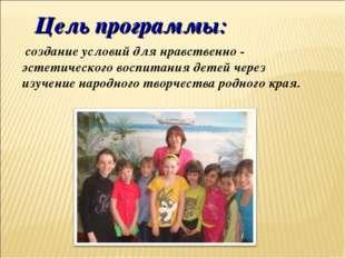 Цель программы: создание условий для нравственно - эстетического воспитания д