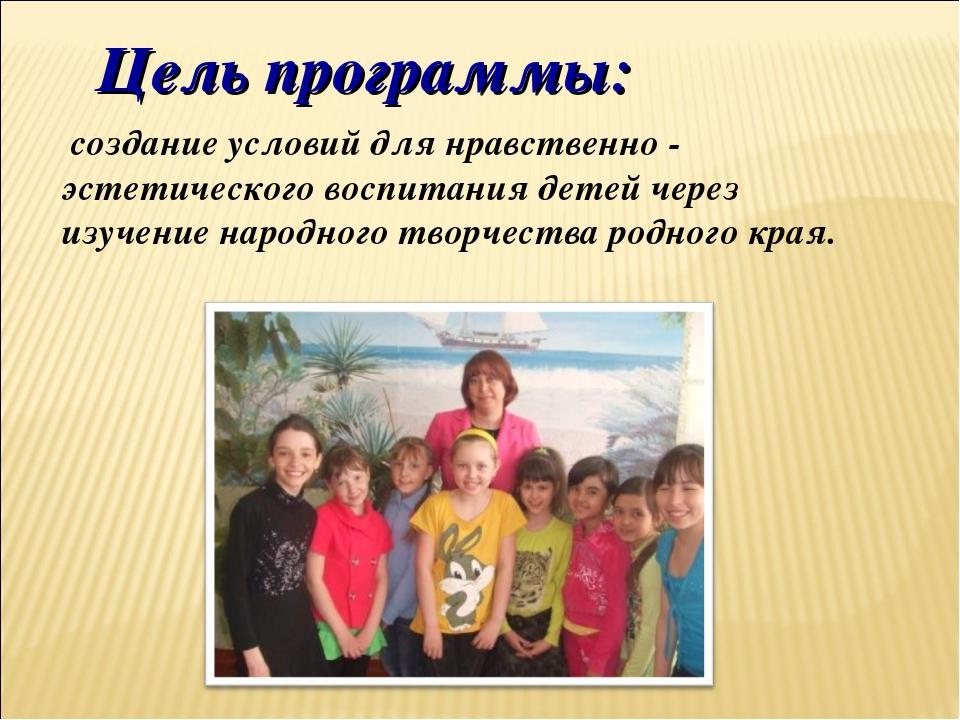 Цель программы: создание условий для нравственно - эстетического воспитания д...