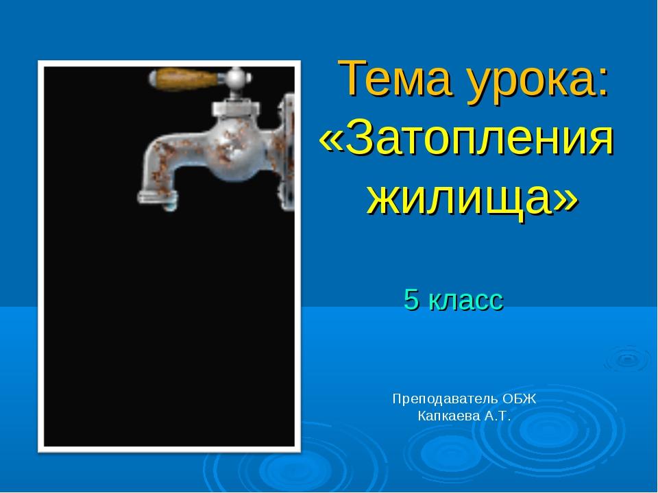 Тема урока: «Затопления жилища» 5 класс Преподаватель ОБЖ Капкаева А.Т.