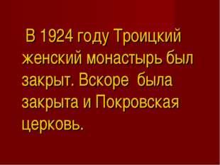 В 1924 году Троицкий женский монастырь был закрыт. Вскоре была закрыта и Пок