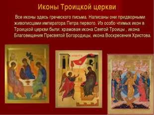 Иконы Троицкой церкви Все иконы здесь греческого письма. Написаны они придвор