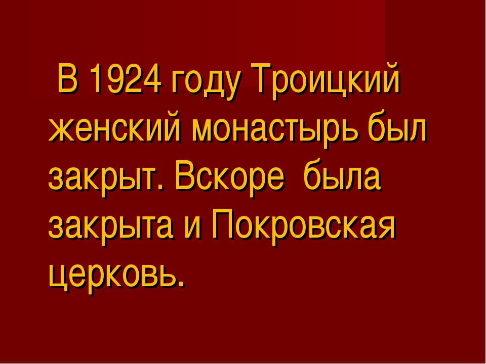 В 1924 году Троицкий женский монастырь был закрыт. Вскоре была закрыта и Пок...