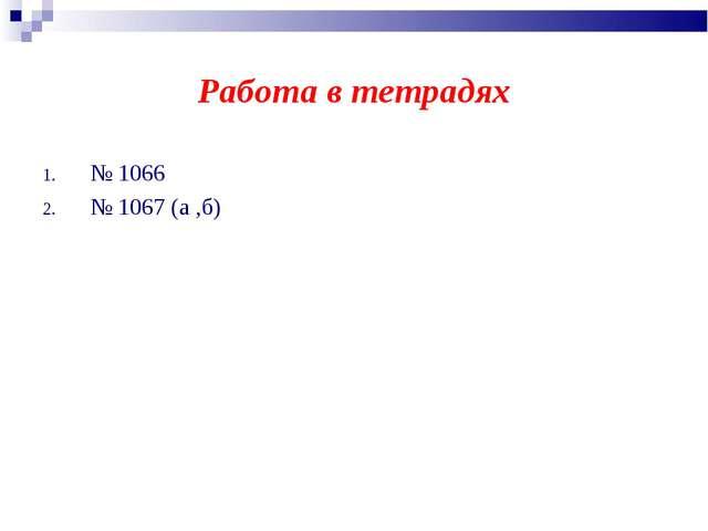 Работа в тетрадях № 1066 № 1067 (а ,б)