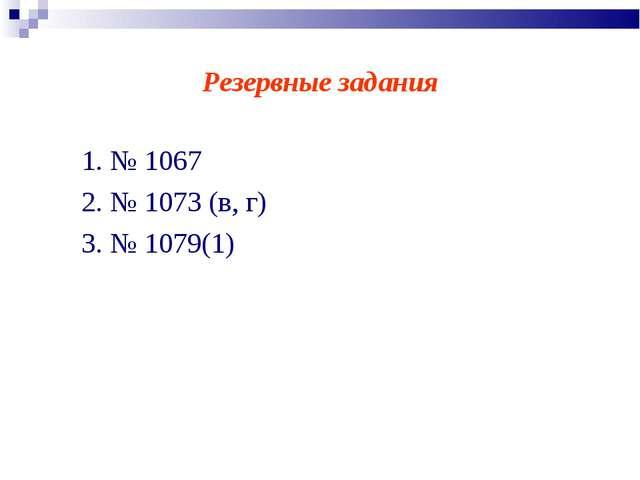 Резервные задания 1. № 1067 2. № 1073 (в, г) 3. № 1079(1)