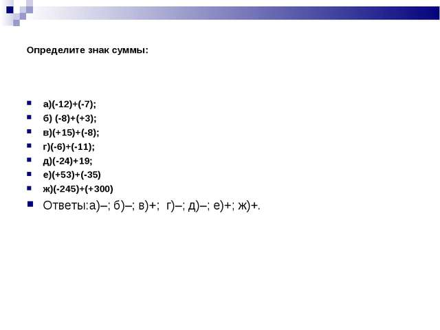 Определите знак суммы: а)(-12)+(-7); б) (-8)+(+3); в)(+15)+(-8); г)(-6)+(-11)...