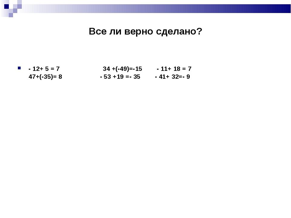 Все ли верно сделано? - 12+ 5 = 7 34 +(-49)=-15 - 11+ 18 = 7 47+(-35)= 8 - 53...