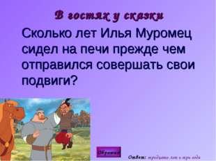 В гостях у сказки Сколько лет Илья Муромец сидел на печи прежде чем отправил