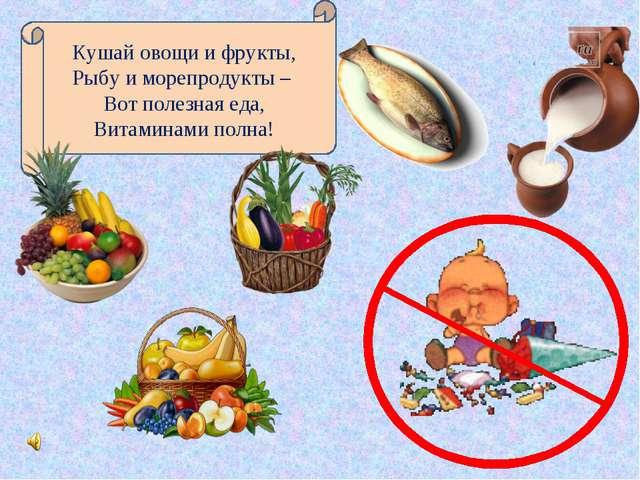 Кушай овощи и фрукты, Рыбу и морепродукты – Вот полезная еда, Витаминами полна!
